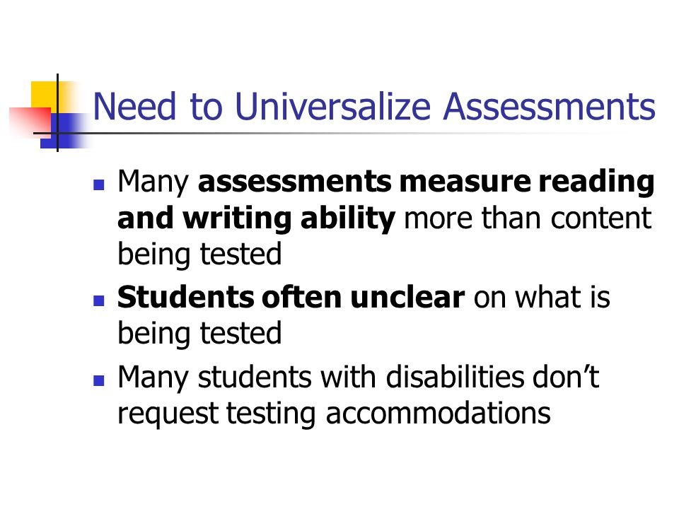 Need to Universalize Assessments Many assessments measure reading and writing ability more than content being tested Students often unclear on what is