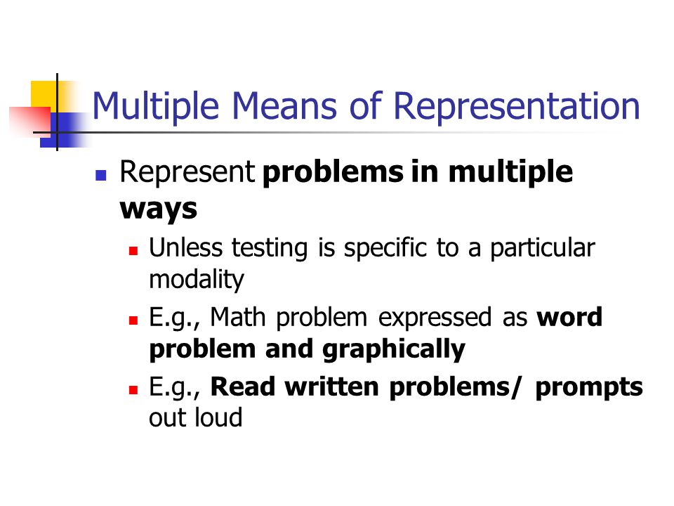 Multiple Means of Representation Represent problems in multiple ways Unless testing is specific to a particular modality E.g., Math problem expressed