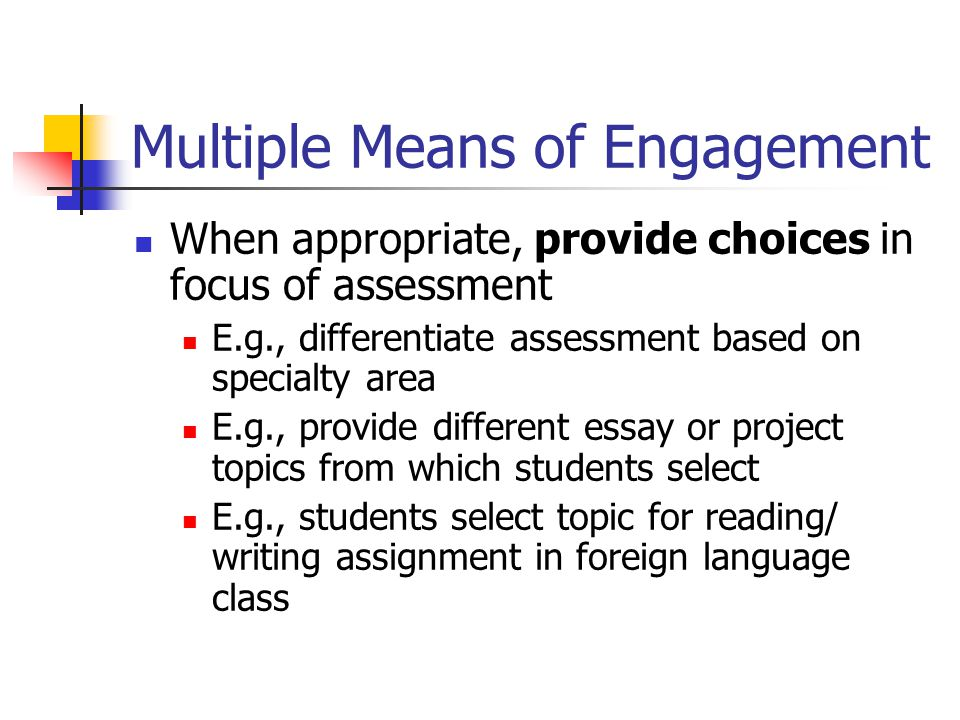 Multiple Means of Engagement When appropriate, provide choices in focus of assessment E.g., differentiate assessment based on specialty area E.g., pro