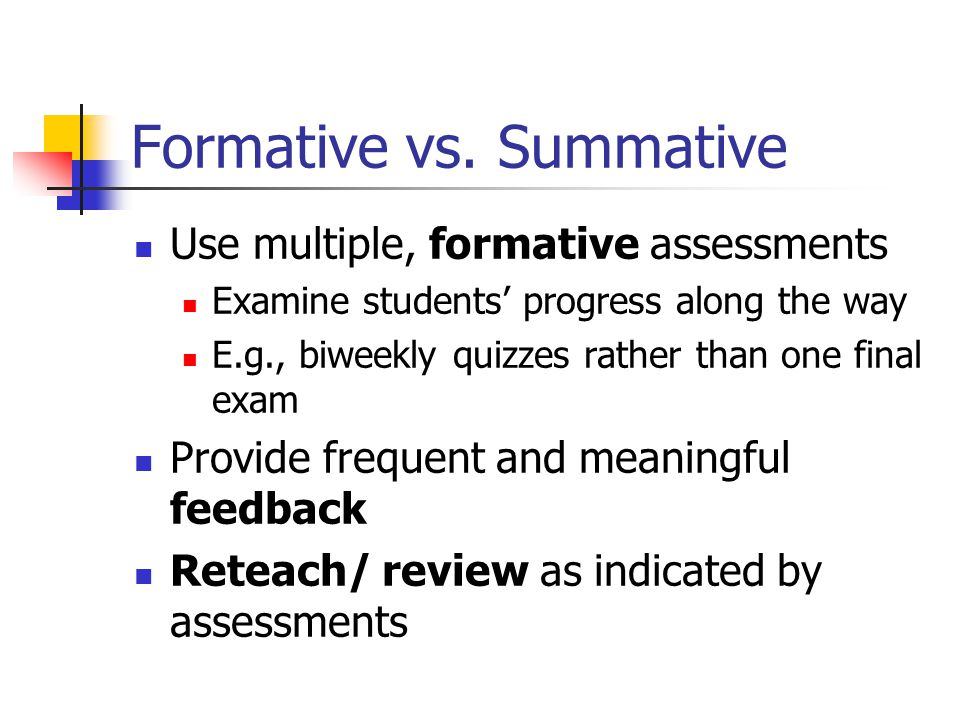 Formative vs. Summative Use multiple, formative assessments Examine students' progress along the way E.g., biweekly quizzes rather than one final exam