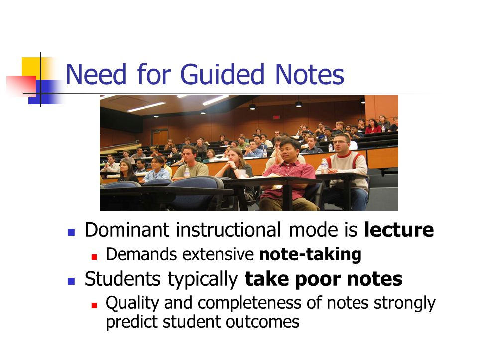 Need for Guided Notes Dominant instructional mode is lecture Demands extensive note-taking Students typically take poor notes Quality and completeness