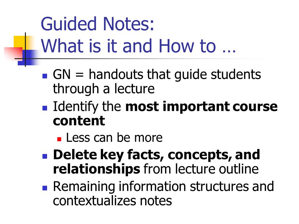 Guided Notes: What is it and How to … GN = handouts that guide students through a lecture Identify the most important course content Less can be more
