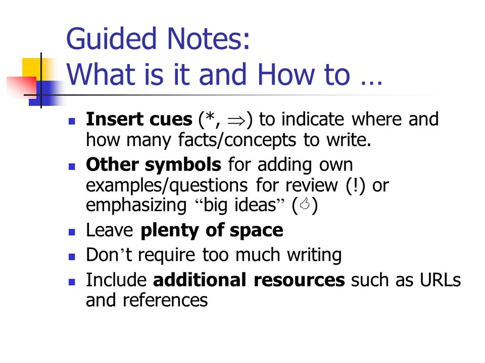Guided Notes: What is it and How to … Insert cues (*,  ) to indicate where and how many facts/concepts to write. Other symbols for adding own example