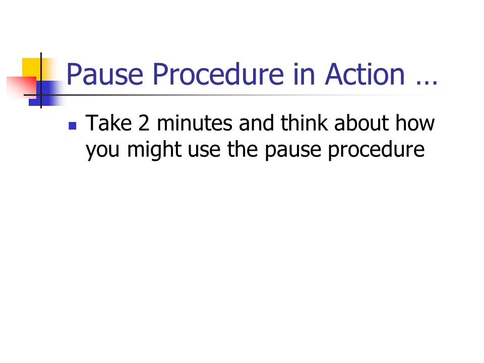 Pause Procedure in Action … Take 2 minutes and think about how you might use the pause procedure