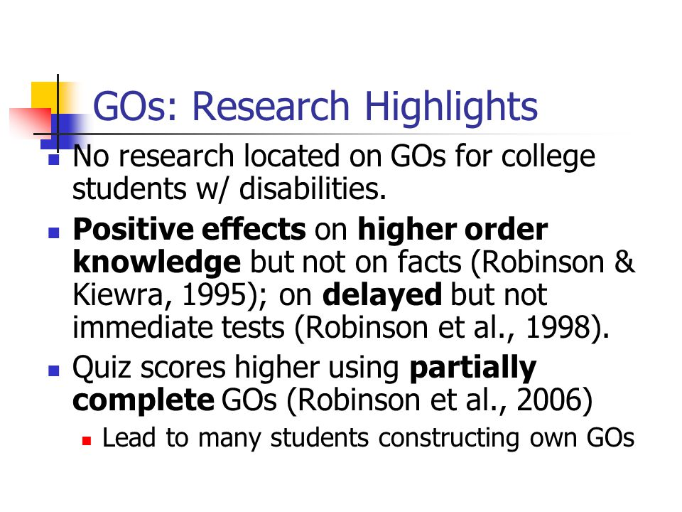 GOs: Research Highlights No research located on GOs for college students w/ disabilities. Positive effects on higher order knowledge but not on facts