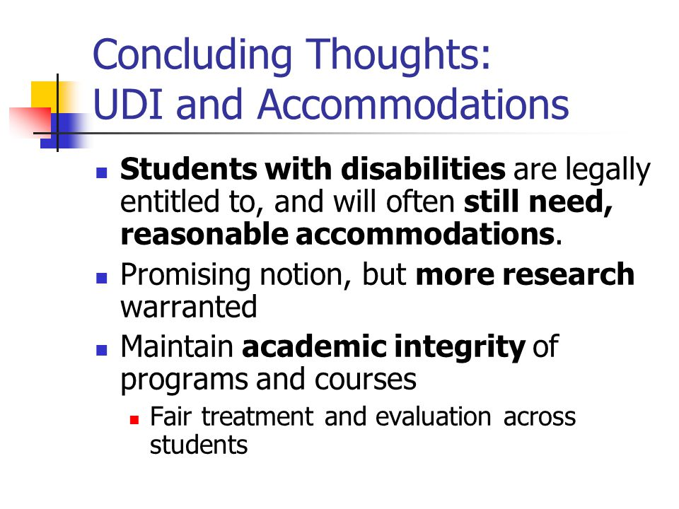 Concluding Thoughts: UDI and Accommodations Students with disabilities are legally entitled to, and will often still need, reasonable accommodations.