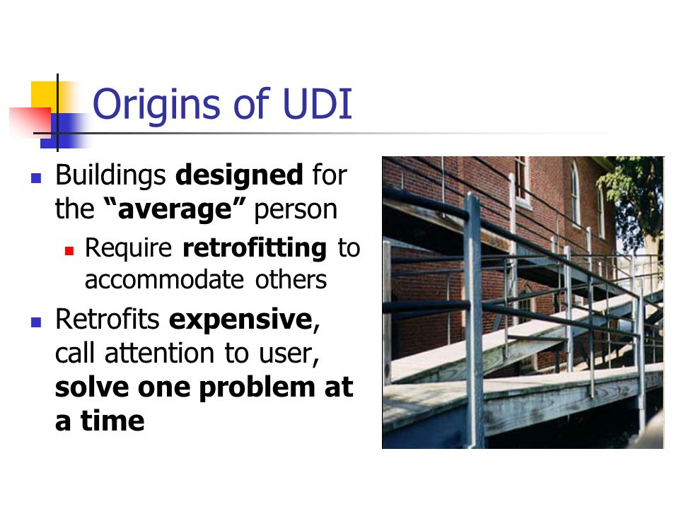 "Origins of UDI Buildings designed for the ""average"" person Require retrofitting to accommodate others Retrofits expensive, call attention to user, sol"