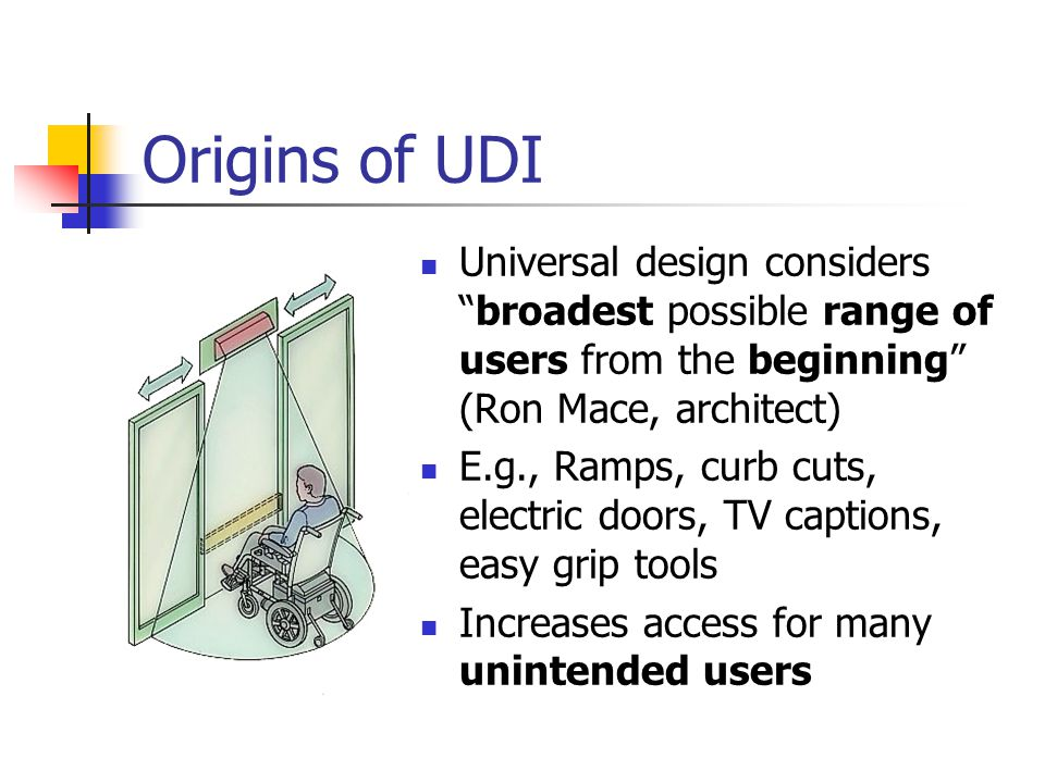 "Origins of UDI Universal design considers ""broadest possible range of users from the beginning"" (Ron Mace, architect) E.g., Ramps, curb cuts, electric"