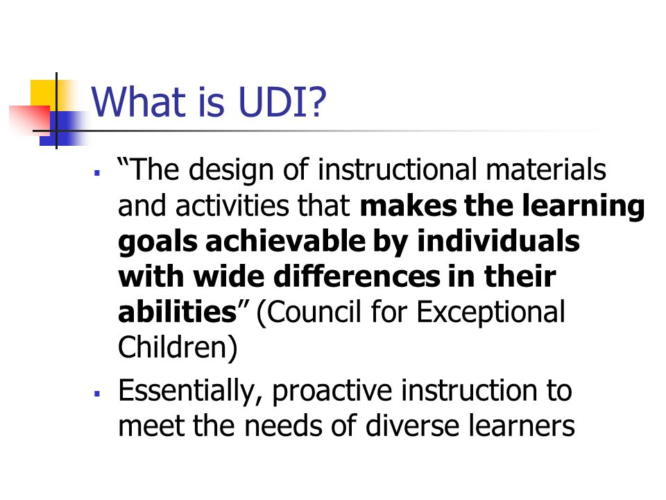 "What is UDI?  ""The design of instructional materials and activities that makes the learning goals achievable by individuals with wide differences in"