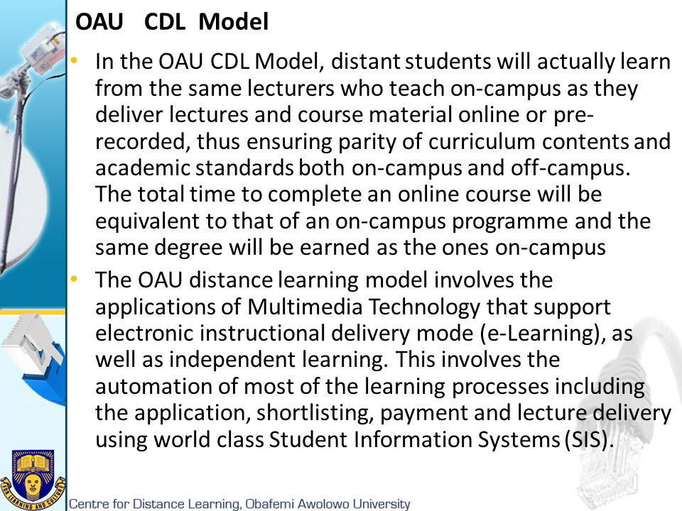 OAU CDL Model In the OAU CDL Model, distant students will actually learn from the same lecturers who teach on-campus as they deliver lectures and cour