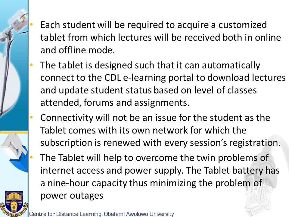 Each student will be required to acquire a customized tablet from which lectures will be received both in online and offline mode. The tablet is desig