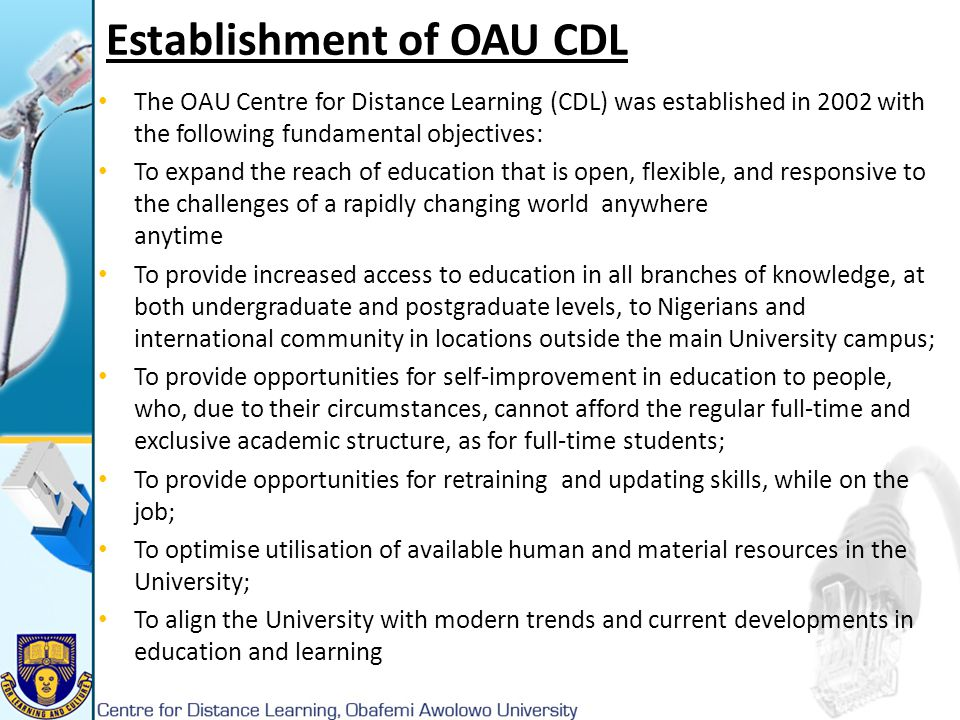 Establishment of OAU CDL The OAU Centre for Distance Learning (CDL) was established in 2002 with the following fundamental objectives: To expand the r