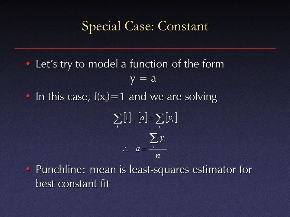 Special Case: Constant Let's try to model a function of the form y = aLet's try to model a function of the form y = a In this case, f(x i )=1 and we are solvingIn this case, f(x i )=1 and we are solving Punchline: mean is least-squares estimator for best constant fitPunchline: mean is least-squares estimator for best constant fit