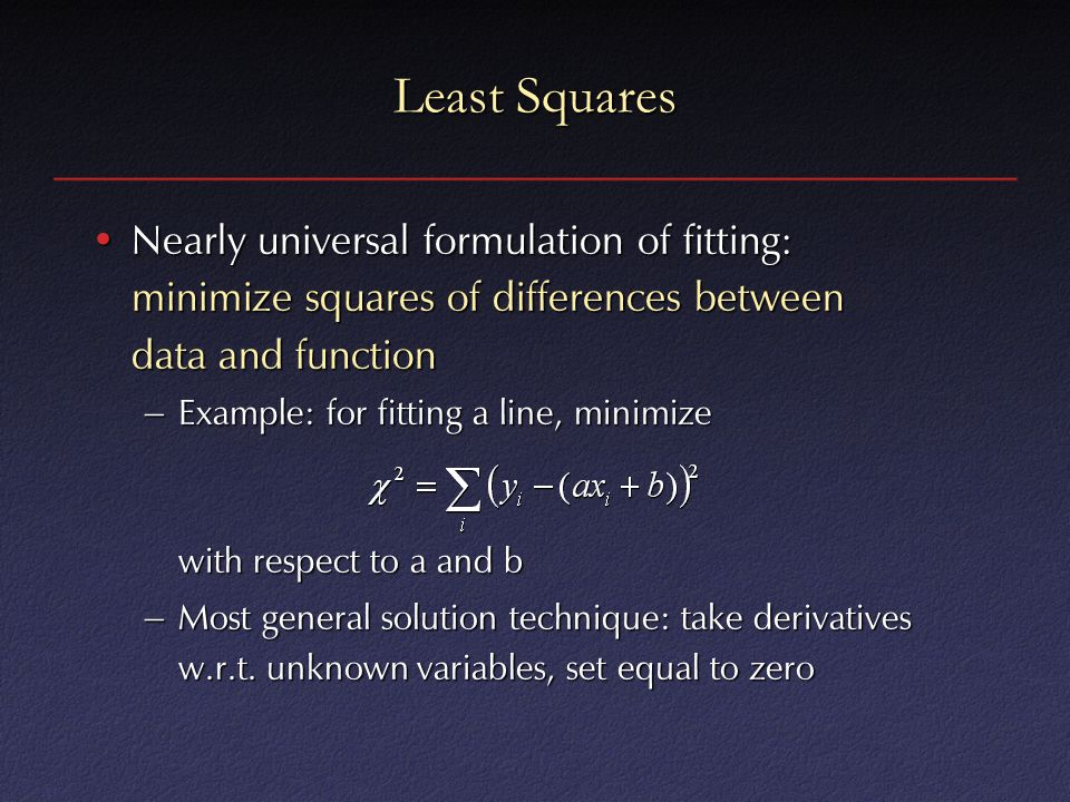 Least Squares Nearly universal formulation of fitting: minimize squares of differences between data and functionNearly universal formulation of fitting: minimize squares of differences between data and function – Example: for fitting a line, minimize with respect to a and b – Most general solution technique: take derivatives w.r.t.