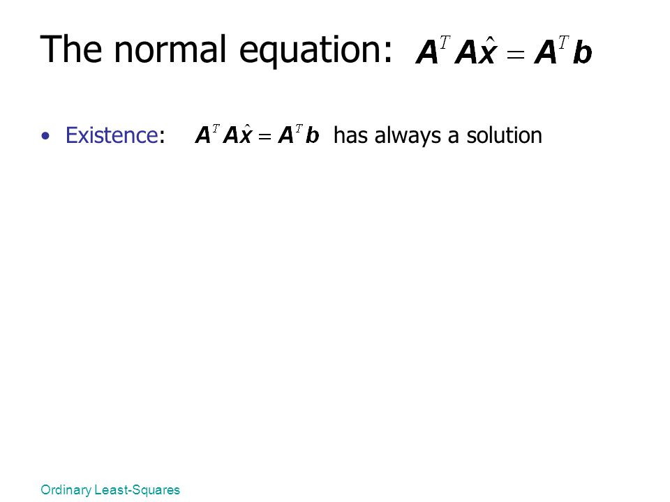 Ordinary Least-Squares The normal equation: Existence: has always a solution
