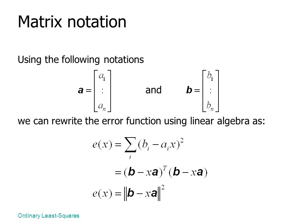 Ordinary Least-Squares Matrix notation Using the following notations and we can rewrite the error function using linear algebra as: