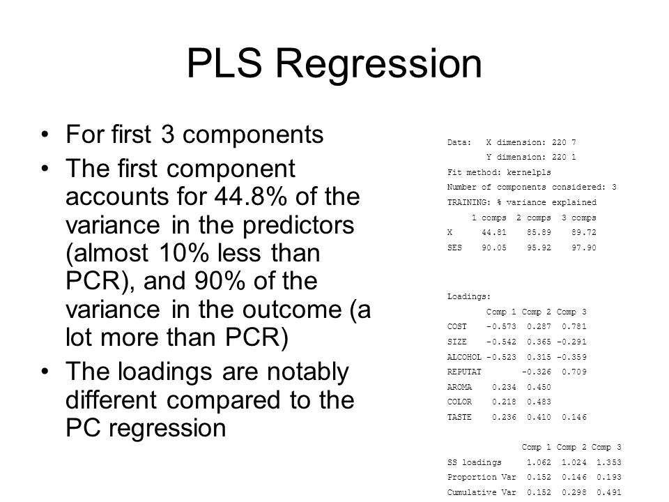 PLS Regression For first 3 components The first component accounts for 44.8% of the variance in the predictors (almost 10% less than PCR), and 90% of the variance in the outcome (a lot more than PCR) The loadings are notably different compared to the PC regression Data: X dimension: Y dimension: Fit method: kernelpls Number of components considered: 3 TRAINING: % variance explained 1 comps 2 comps 3 comps X SES Loadings: Comp 1 Comp 2 Comp 3 COST SIZE ALCOHOL REPUTAT AROMA COLOR TASTE Comp 1 Comp 2 Comp 3 SS loadings Proportion Var Cumulative Var