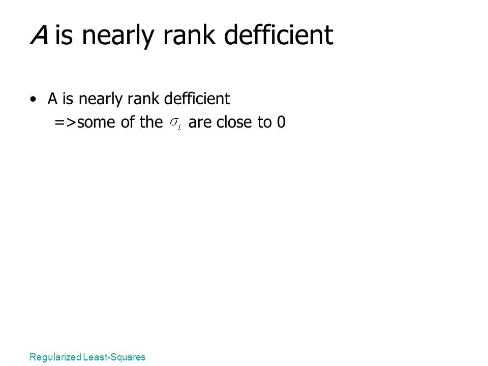 Regularized Least-Squares A is nearly rank defficient =>some of the are close to 0