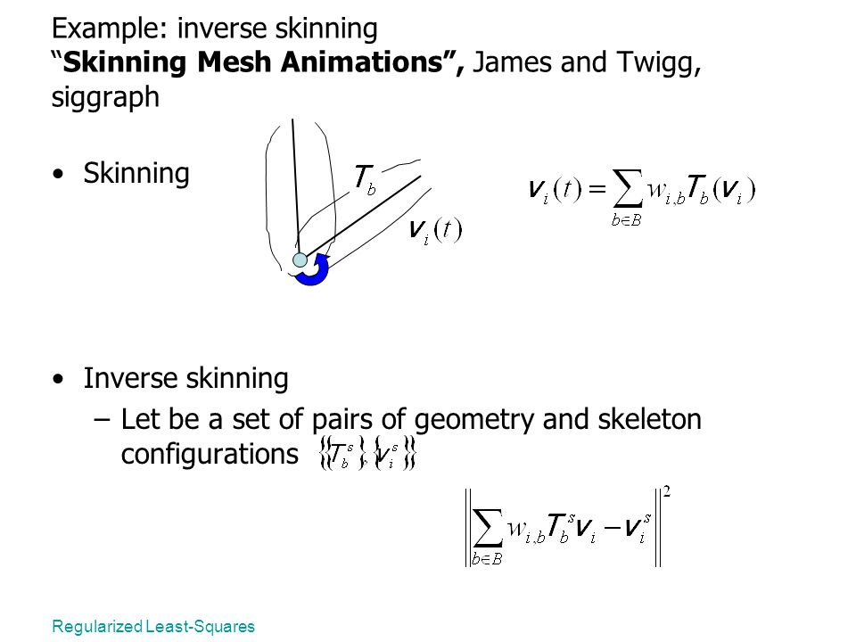 Regularized Least-Squares Example: inverse skinning Skinning Mesh Animations , James and Twigg, siggraph Skinning Inverse skinning –Let be a set of pairs of geometry and skeleton configurations