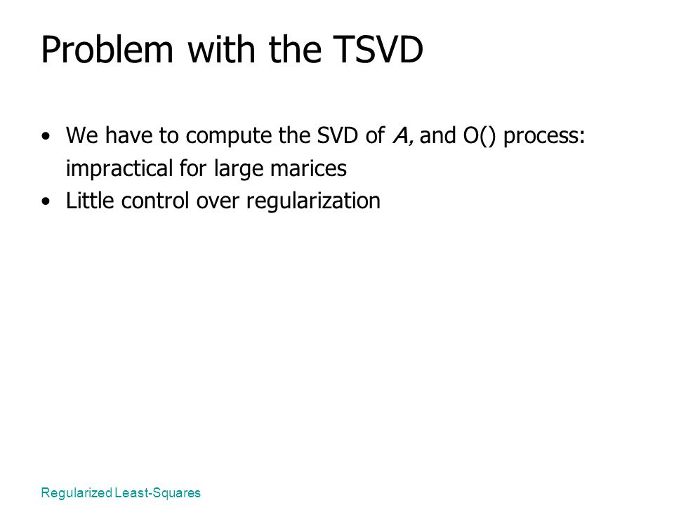 Regularized Least-Squares Problem with the TSVD We have to compute the SVD of A, and O() process: impractical for large marices Little control over regularization