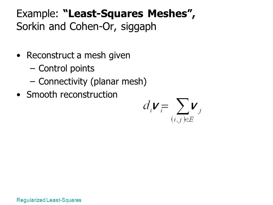 Regularized Least-Squares Example: Least-Squares Meshes , Sorkin and Cohen-Or, siggaph Reconstruct a mesh given –Control points –Connectivity (planar mesh) Smooth reconstruction