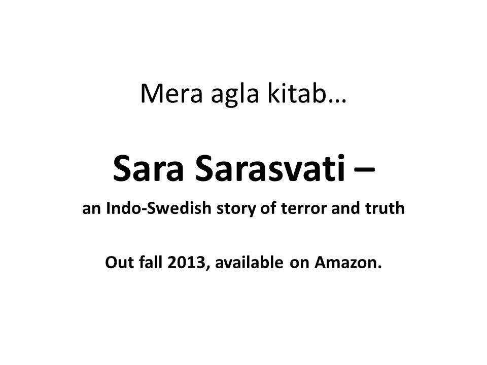 Mera agla kitab… Sara Sarasvati – an Indo-Swedish story of terror and truth Out fall 2013, available on Amazon.