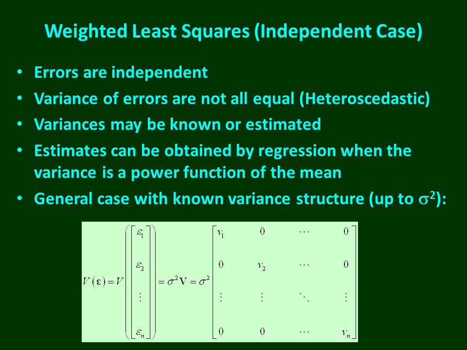 Weighted Least Squares (Independent Case) Errors are independent Variance of errors are not all equal (Heteroscedastic) Variances may be known or estimated Estimates can be obtained by regression when the variance is a power function of the mean General case with known variance structure (up to  2 ):
