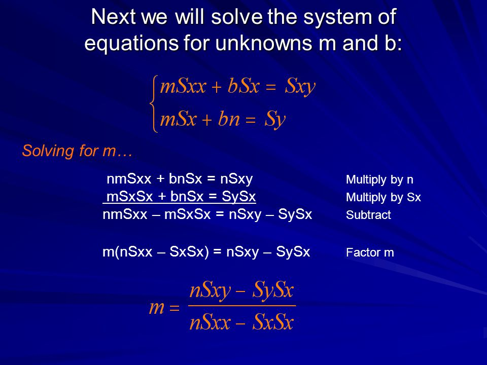 Next we will solve the system of equations for unknowns m and b: nmSxx + bnSx = nSxy Multiply by n mSxSx + bnSx = SySx Multiply by Sx nmSxx – mSxSx =