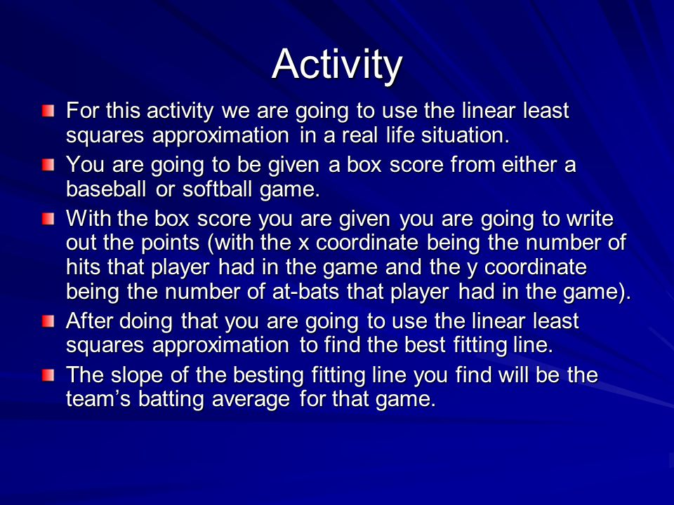 Activity For this activity we are going to use the linear least squares approximation in a real life situation. You are going to be given a box score