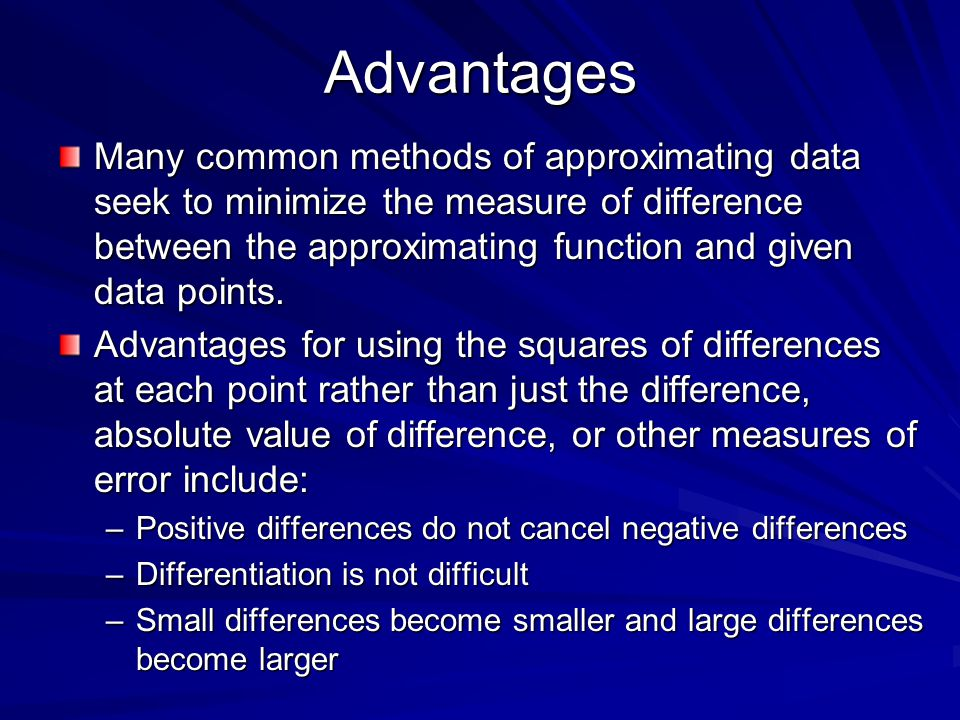 Advantages Many common methods of approximating data seek to minimize the measure of difference between the approximating function and given data poin