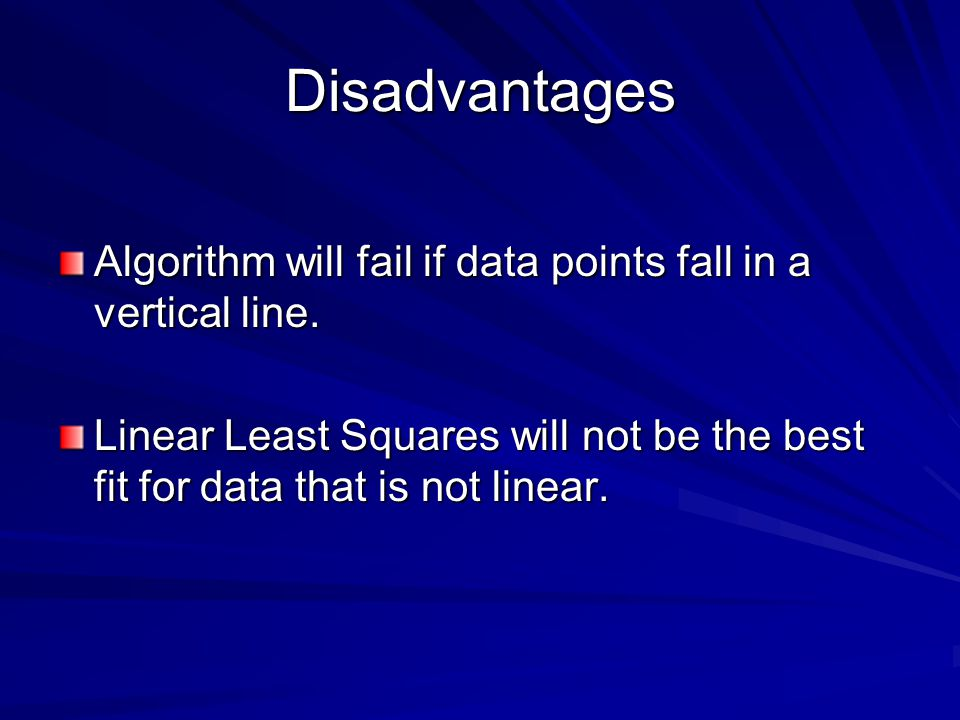 Disadvantages Algorithm will fail if data points fall in a vertical line. Linear Least Squares will not be the best fit for data that is not linear.