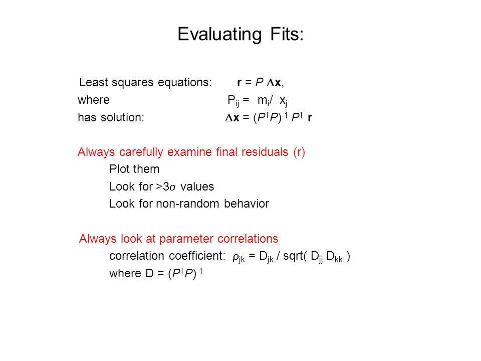 Evaluating Fits: Least squares equations: r = P  x, where P ij = ∂m i /∂x j has solution:  x = (P T P) -1 P T r Always carefully examine final residuals (r) Plot them Look for >3  values Look for non-random behavior Always look at parameter correlations correlation coefficient:  jk = D jk / sqrt( D jj D kk ) where D = (P T P) -1