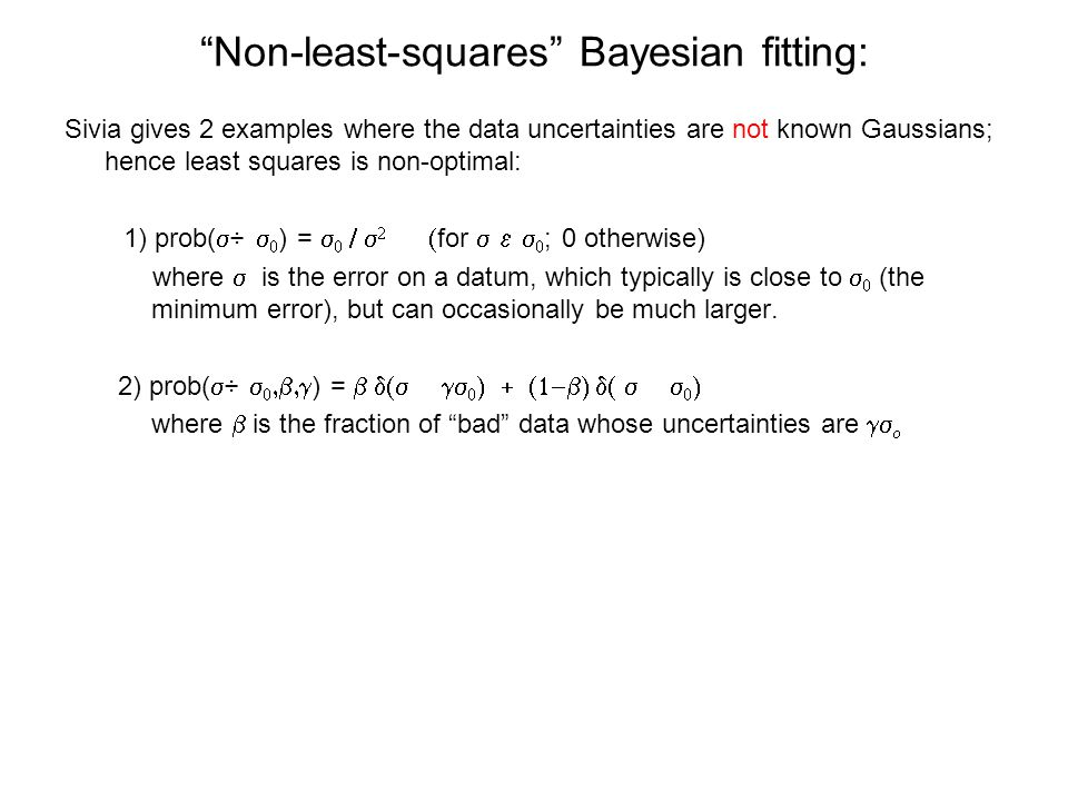 Non-least-squares Bayesian fitting: Sivia gives 2 examples where the data uncertainties are not known Gaussians; hence least squares is non-optimal: 1) prob(   ) =      for   ; 0 otherwise) where  is the error on a datum, which typically is close to   (the minimum error), but can occasionally be much larger.