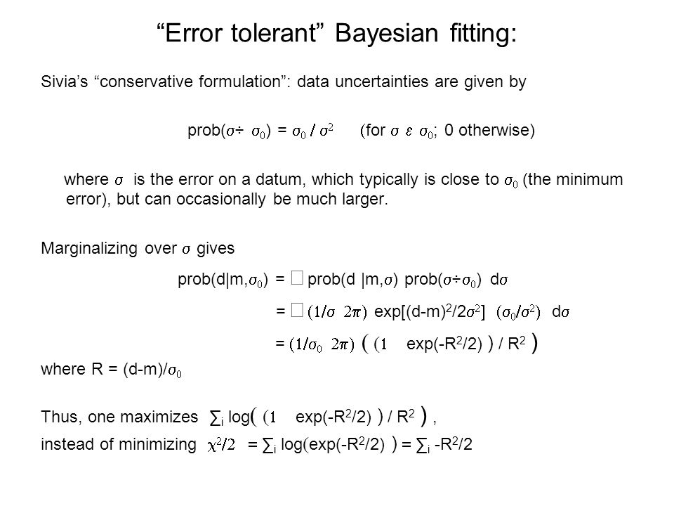 Error tolerant Bayesian fitting: Sivia's conservative formulation : data uncertainties are given by prob(   ) =      for   ; 0 otherwise) where  is the error on a datum, which typically is close to   (the minimum error), but can occasionally be much larger.
