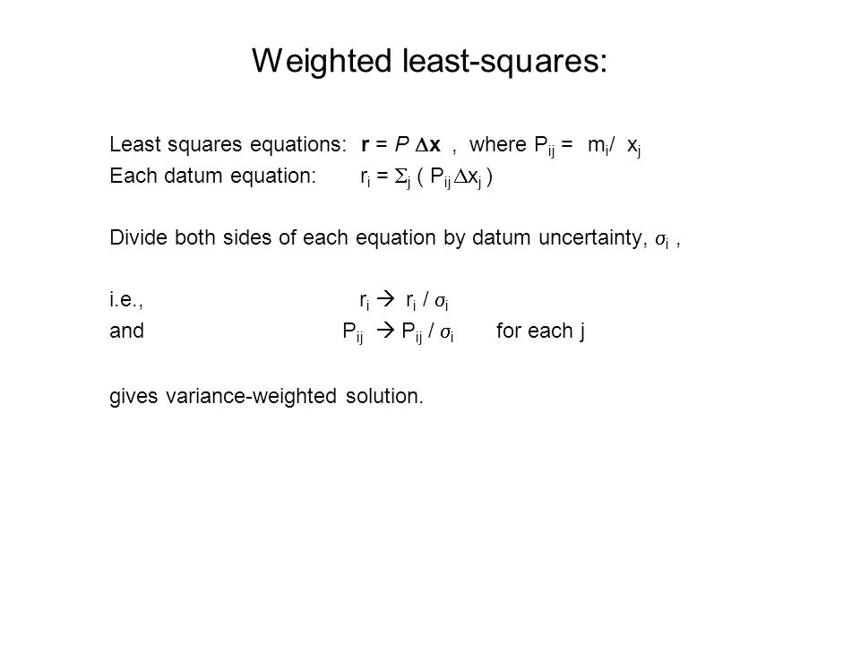 Weighted least-squares: Least squares equations: r = P  x, where P ij = ∂m i /∂x j Each datum equation: r i =  j ( P ij  x j ) Divide both sides of each equation by datum uncertainty,  i, i.e., r i  r i /  i and P ij  P ij /  i for each j gives variance-weighted solution.