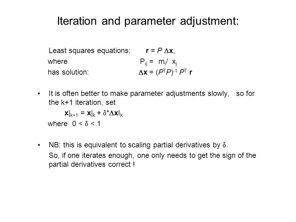 Iteration and parameter adjustment: Least squares equations: r = P  x, where P ij = ∂m i /∂x j has solution:  x = (P T P) -1 P T r It is often better to make parameter adjustments slowly, so for the k+1 iteration, set x| k+1 = x| k +  *  xI k where 0 <  < 1 NB: this is equivalent to scaling partial derivatives by .