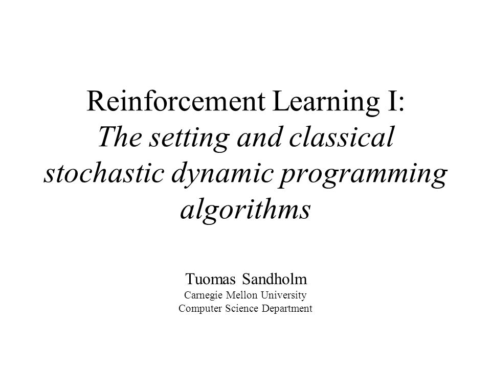 Reinforcement Learning I: The setting and classical stochastic dynamic programming algorithms Tuomas Sandholm Carnegie Mellon University Computer Science Department