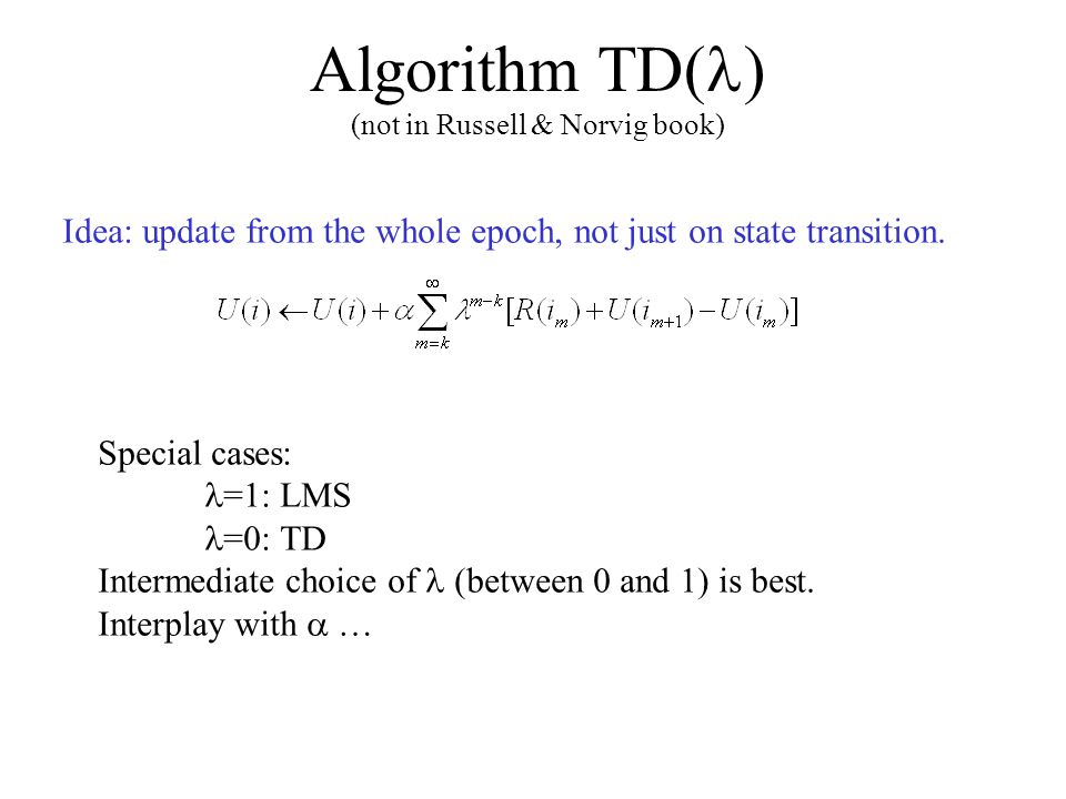 Algorithm TD( ) (not in Russell & Norvig book) Idea: update from the whole epoch, not just on state transition.