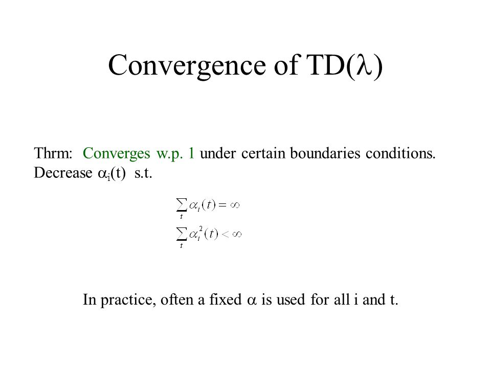 Convergence of TD( ) Thrm: Converges w.p. 1 under certain boundaries conditions.