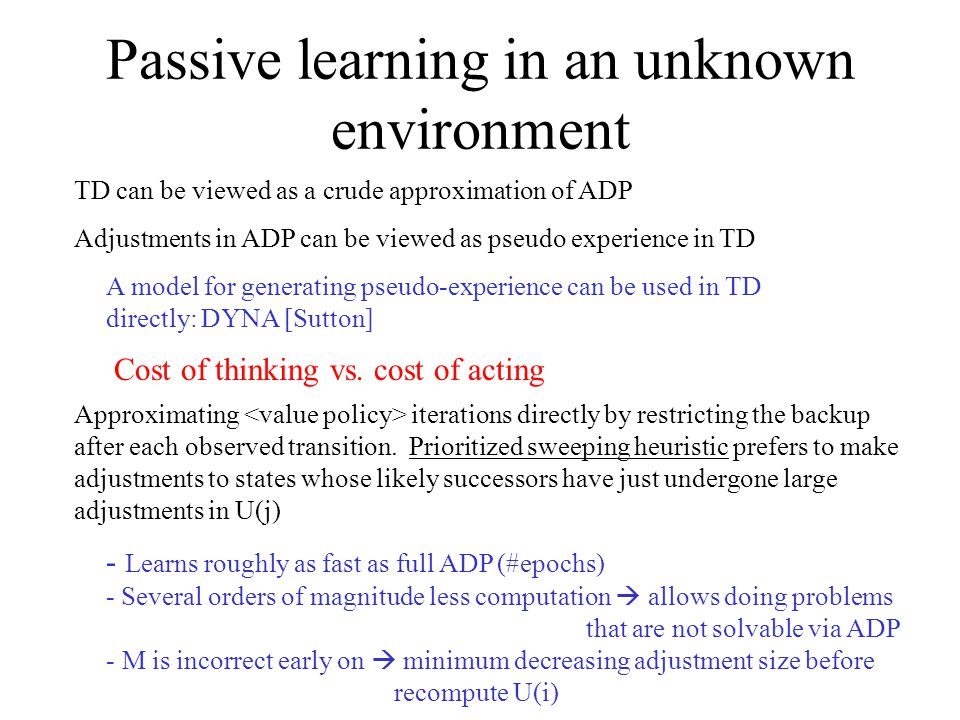 Passive learning in an unknown environment TD can be viewed as a crude approximation of ADP Adjustments in ADP can be viewed as pseudo experience in TD A model for generating pseudo-experience can be used in TD directly: DYNA [Sutton] Cost of thinking vs.
