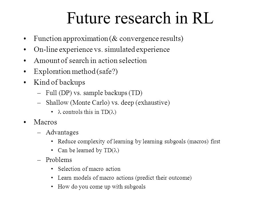 Future research in RL Function approximation (& convergence results) On-line experience vs.