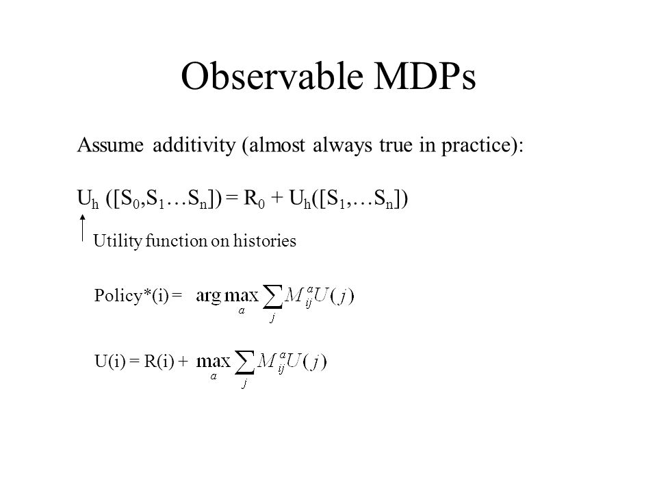 Observable MDPs Assume additivity (almost always true in practice): U h ([S 0,S 1 …S n ]) = R 0 + U h ([S 1,…S n ]) Utility function on histories Policy*(i) =U(i) = R(i) +