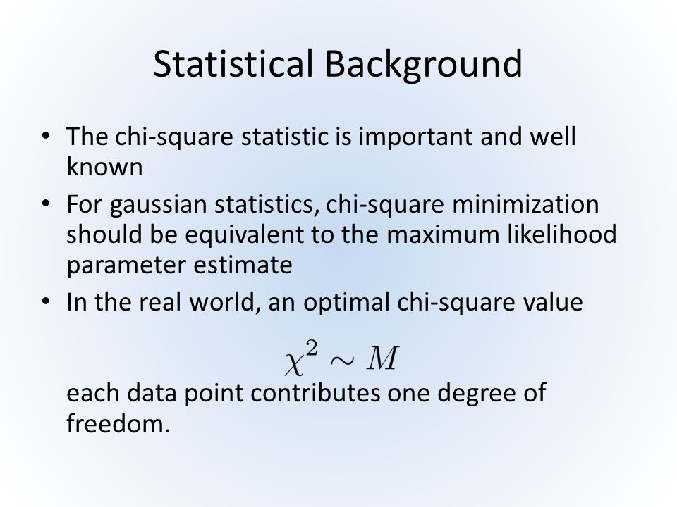 Statistical Background The chi-square statistic is important and well known For gaussian statistics, chi-square minimization should be equivalent to t