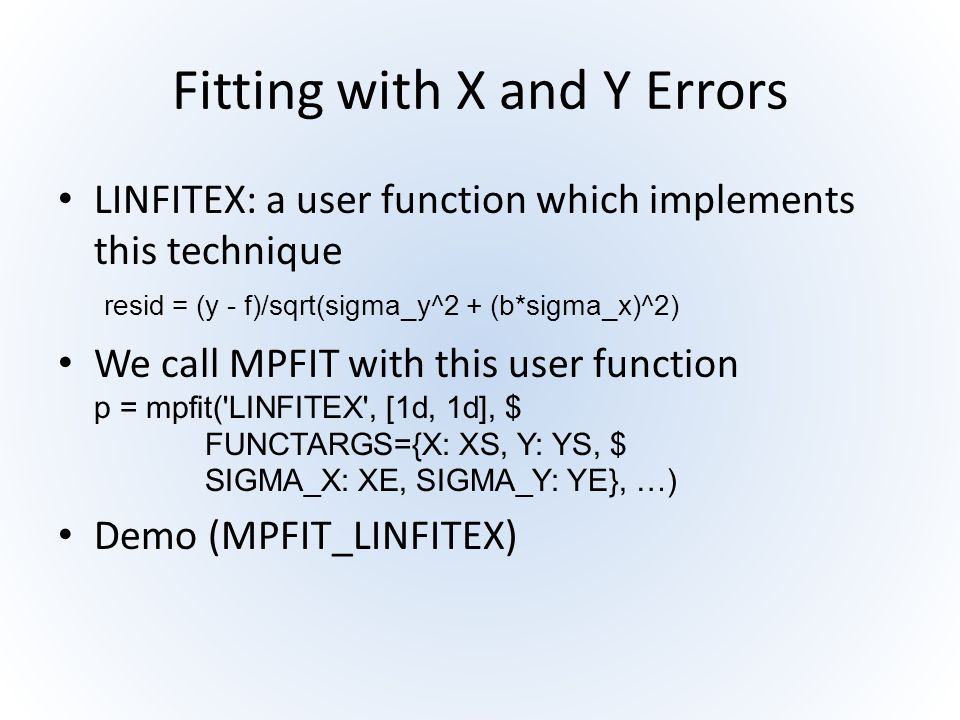 Fitting with X and Y Errors LINFITEX: a user function which implements this technique resid = (y - f)/sqrt(sigma_y^2 + (b*sigma_x)^2) We call MPFIT wi
