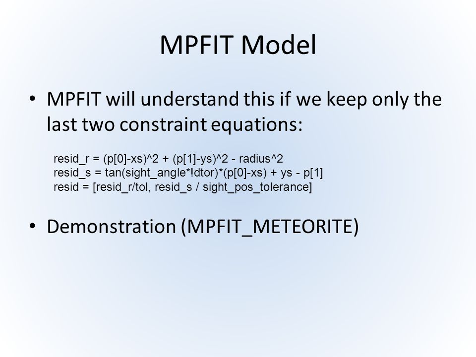 MPFIT Model MPFIT will understand this if we keep only the last two constraint equations: resid_r = (p[0]-xs)^2 + (p[1]-ys)^2 - radius^2 resid_s = tan