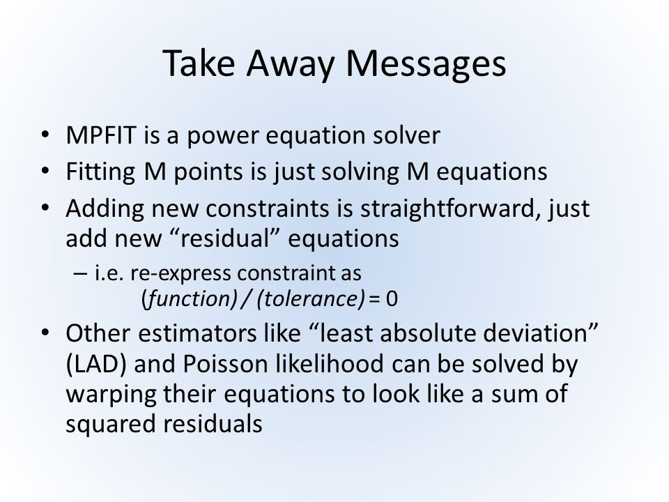 Take Away Messages MPFIT is a power equation solver Fitting M points is just solving M equations Adding new constraints is straightforward, just add n