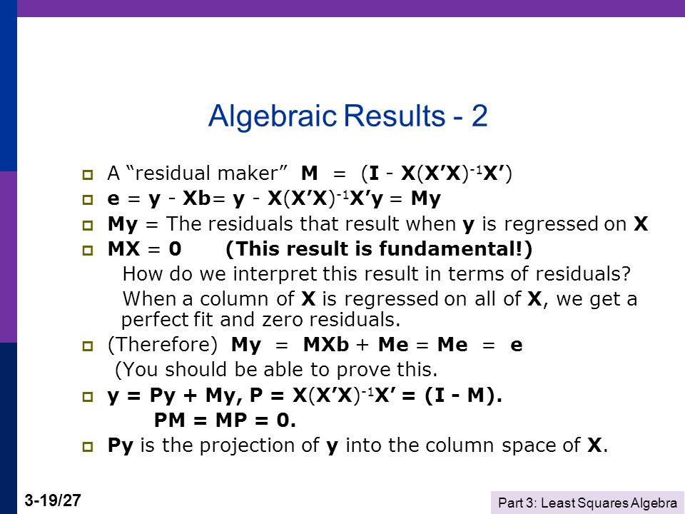 Part 3: Least Squares Algebra 3-19/27 Algebraic Results - 2  A residual maker M = (I - X(X'X) -1 X')  e = y - Xb= y - X(X'X) -1 X'y = My  My = The residuals that result when y is regressed on X  MX = 0 (This result is fundamental!) How do we interpret this result in terms of residuals.
