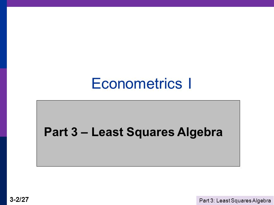 Part 3: Least Squares Algebra 3-2/27 Econometrics I Part 3 – Least Squares Algebra