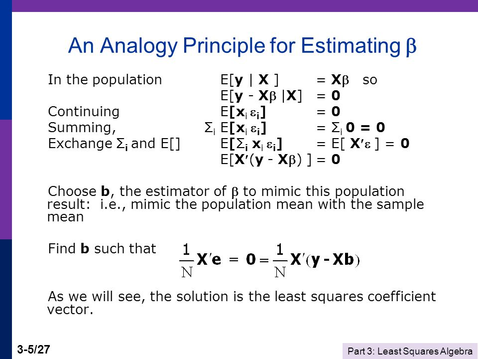 Part 3: Least Squares Algebra 3-6/27 Population and Sample Moments We showed that E[ i |x i ] = 0 and Cov[x i, i ] = 0.