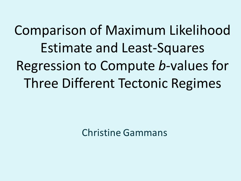 Comparison of Maximum Likelihood Estimate and Least-Squares Regression to Compute b-values for Three Different Tectonic Regimes Christine Gammans